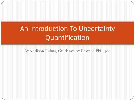 By Addison Euhus, Guidance by Edward Phillips An Introduction To Uncertainty Quantification.