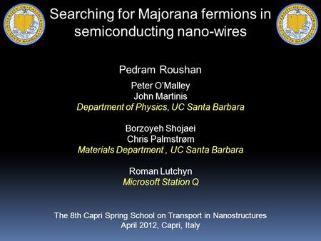Searching for Majorana fermions in semiconducting nano-wires Pedram Roushan Peter O'Malley John Martinis Department of Physics, UC Santa Barbara Borzoyeh.