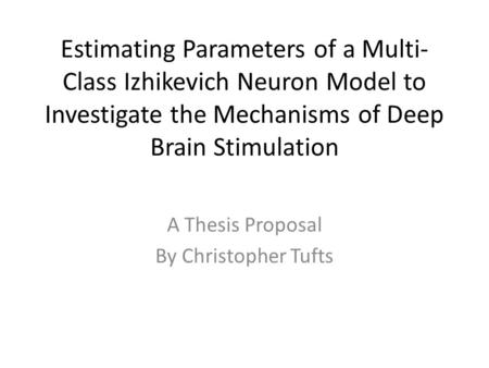 Estimating Parameters of a Multi- Class Izhikevich Neuron Model to Investigate the Mechanisms of Deep Brain Stimulation A Thesis Proposal By Christopher.