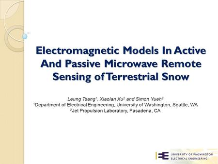 Electromagnetic Models In Active And Passive Microwave Remote Sensing of Terrestrial Snow Leung Tsang 1, Xiaolan Xu 2 and Simon Yueh 2 1 Department of.