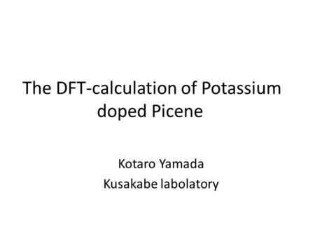 The DFT-calculation of Potassium doped Picene Kotaro Yamada Kusakabe labolatory.