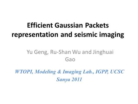 Efficient Gaussian Packets representation and seismic imaging Yu Geng, Ru-Shan Wu and Jinghuai Gao WTOPI, Modeling & Imaging Lab., IGPP, UCSC Sanya 2011.