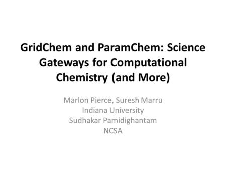 GridChem and ParamChem: Science Gateways for Computational Chemistry (and More) Marlon Pierce, Suresh Marru Indiana University Sudhakar Pamidighantam NCSA.