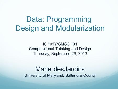Data: Programming Design and Modularization IS 101Y/CMSC 101 Computational Thinking and Design Thursday, September 26, 2013 Marie desJardins University.