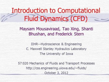 Introduction to Computational Fluid Dynamics (CFD) Maysam Mousaviraad, Tao Xing, Shanti Bhushan, and Frederick Stern IIHR—Hydroscience & Engineering C.