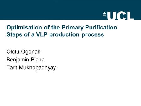 Optimisation of the Primary Purification Steps of a VLP production process Olotu Ogonah Benjamin Blaha Tarit Mukhopadhyay.