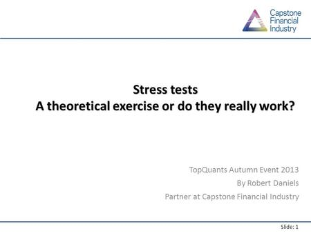 Slide: 1 Stress tests A theoretical exercise or do they really work? TopQuants Autumn Event 2013 By Robert Daniels Partner at Capstone Financial Industry.