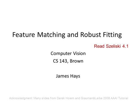 Feature Matching and Robust Fitting Computer Vision CS 143, Brown James Hays Acknowledgment: Many slides from Derek Hoiem and Grauman&Leibe 2008 AAAI Tutorial.