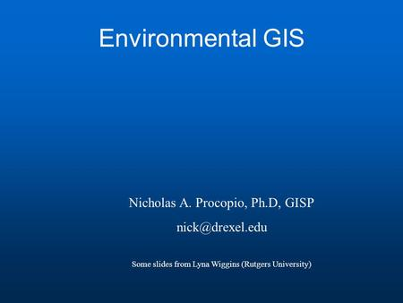 Environmental GIS Nicholas A. Procopio, Ph.D, GISP Some slides from Lyna Wiggins (Rutgers University)