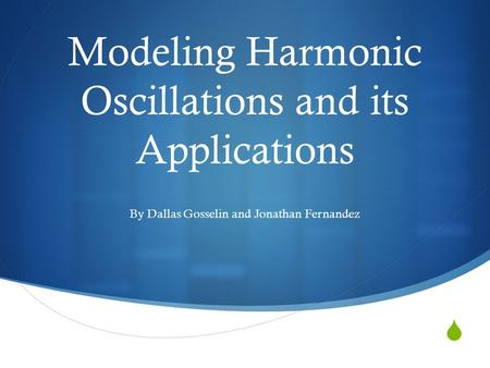  Modeling Harmonic Oscillations and its Applications By Dallas Gosselin and Jonathan Fernandez.