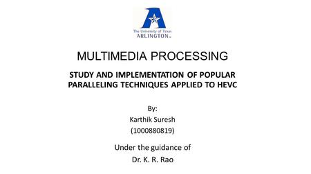 MULTIMEDIA PROCESSING STUDY AND IMPLEMENTATION OF POPULAR PARALLELING TECHNIQUES APPLIED TO HEVC Under the guidance of Dr. K. R. Rao By: Karthik Suresh.
