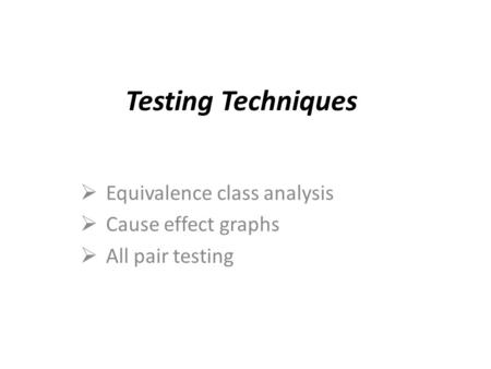 Testing Techniques  Equivalence class analysis  Cause effect graphs  All pair testing.