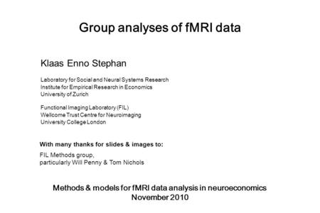 Group analyses of fMRI data Methods & models for fMRI data analysis in neuroeconomics November 2010 Klaas Enno Stephan Laboratory for Social and Neural.