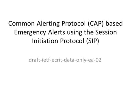 Common Alerting Protocol (CAP) based Emergency Alerts using the Session Initiation Protocol (SIP) draft-ietf-ecrit-data-only-ea-02.