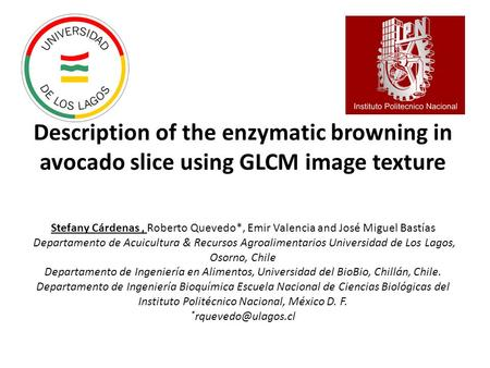 Description of the enzymatic browning in avocado slice using GLCM image texture Stefany Cárdenas, Roberto Quevedo*, Emir Valencia and José Miguel Bastías.
