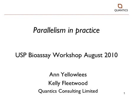 1 Parallelism in practice USP Bioassay Workshop August 2010 Ann Yellowlees Kelly Fleetwood Quantics Consulting Limited.