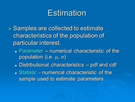 Estimation  Samples are collected to estimate characteristics of the population of particular interest. Parameter – numerical characteristic of the population.
