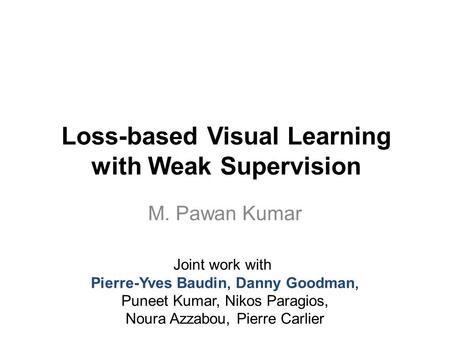 Loss-based Visual Learning with Weak Supervision M. Pawan Kumar Joint work with Pierre-Yves Baudin, Danny Goodman, Puneet Kumar, Nikos Paragios, Noura.