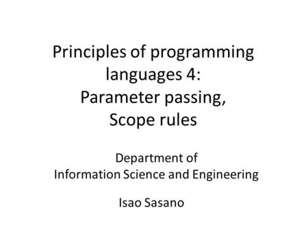 Principles of programming languages 4: Parameter passing, Scope rules Department of Information Science and Engineering Isao Sasano.