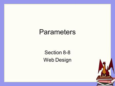 Parameters Section 8-8 Web Design. Objectives The student will: Understand what a parameter is Understand how to use a parameter in Alice Understand how.