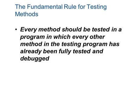 The Fundamental Rule for Testing Methods Every method should be tested in a program in which every other method in the testing program has already been.