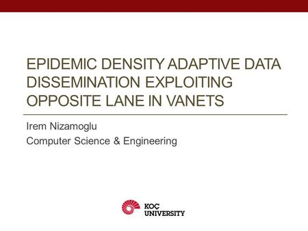EPIDEMIC DENSITY ADAPTIVE DATA DISSEMINATION EXPLOITING OPPOSITE LANE IN VANETS Irem Nizamoglu Computer Science & Engineering.