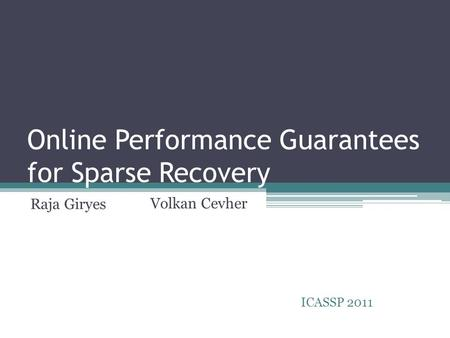 Online Performance Guarantees for Sparse Recovery Raja Giryes ICASSP 2011 Volkan Cevher.