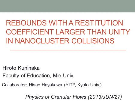 REBOUNDS WITH A RESTITUTION COEFFICIENT LARGER THAN UNITY IN NANOCLUSTER COLLISIONS Hiroto Kuninaka Faculty of Education, Mie Univ. Physics of Granular.