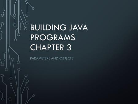 BUILDING JAVA PROGRAMS CHAPTER 3 PARAMETERS AND OBJECTS.