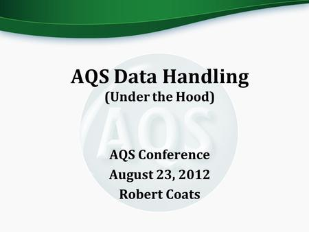 AQS Data Handling (Under the Hood) AQS Conference August 23, 2012 Robert Coats.