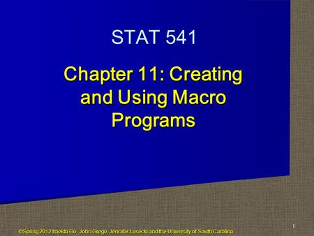 Chapter 11: Creating and Using Macro Programs 1 STAT 541 ©Spring 2012 Imelda Go, John Grego, Jennifer Lasecki and the University of South Carolina.