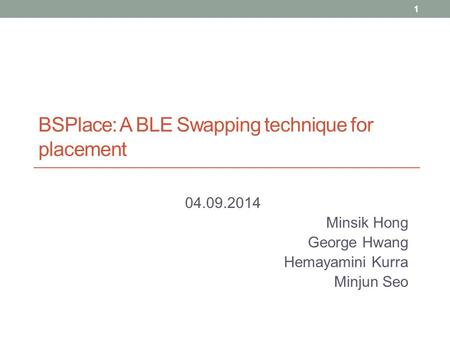 BSPlace: A BLE Swapping technique for placement 04.09.2014 Minsik Hong George Hwang Hemayamini Kurra Minjun Seo 1.