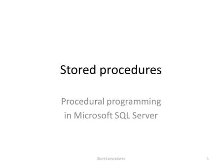 Stored procedures Procedural programming in Microsoft SQL Server 1Stored procedures.