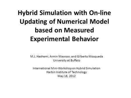 Hybrid Simulation with On-line Updating of Numerical Model based on Measured Experimental Behavior M.J. Hashemi, Armin Masroor, and Gilberto Mosqueda University.