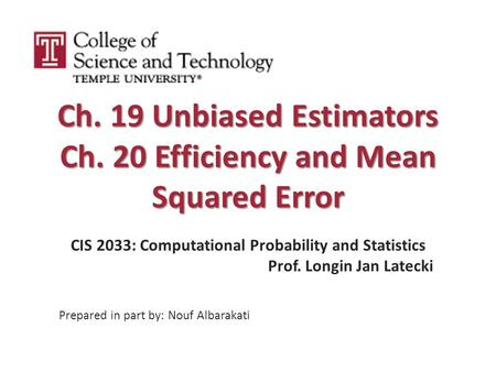 Ch. 19 Unbiased Estimators Ch. 20 Efficiency and Mean Squared Error CIS 2033: Computational Probability and Statistics Prof. Longin Jan Latecki Prepared.