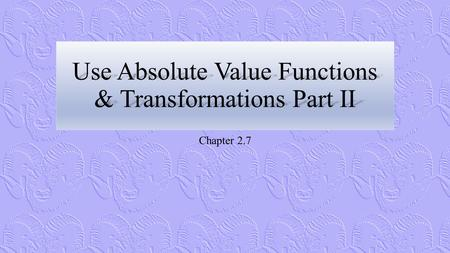 Use Absolute Value Functions & Transformations Part II Chapter 2.7.