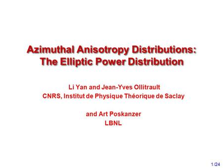 /24 1 Li Yan and Jean-Yves Ollitrault CNRS, Institut de Physique Théorique de Saclay and Art Poskanzer LBNL Azimuthal Anisotropy Distributions: The Elliptic.