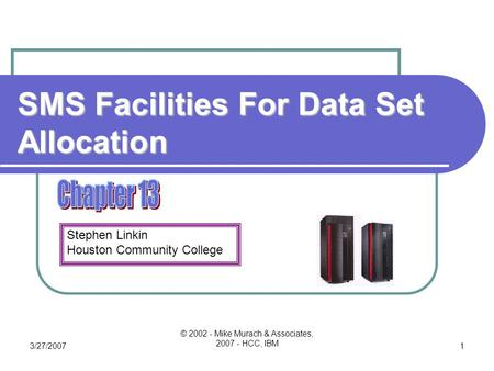 Stephen Linkin Houston Community College 3/27/2007 © 2002 - Mike Murach & Associates, 2007 - HCC, IBM 1 SMS Facilities For Data Set Allocation.