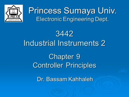 3442 Industrial Instruments 2 Chapter 9 Controller Principles Dr. Bassam Kahhaleh Princess Sumaya Univ. Electronic Engineering Dept.