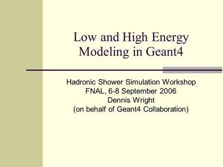 Low and High Energy Modeling in Geant4 Hadronic Shower Simulation Workshop FNAL, 6-8 September 2006 Dennis Wright (on behalf of Geant4 Collaboration)