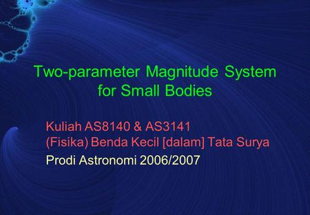 Two-parameter Magnitude System for Small Bodies Kuliah AS8140 & AS3141 (Fisika) Benda Kecil [dalam] Tata Surya Prodi Astronomi 2006/2007.
