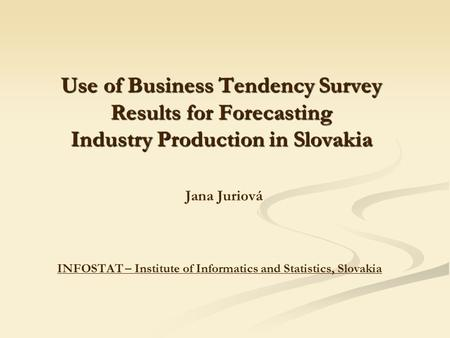 Use of Business Tendency Survey Results for Forecasting Industry Production in Slovakia Use of Business Tendency Survey Results for Forecasting Industry.