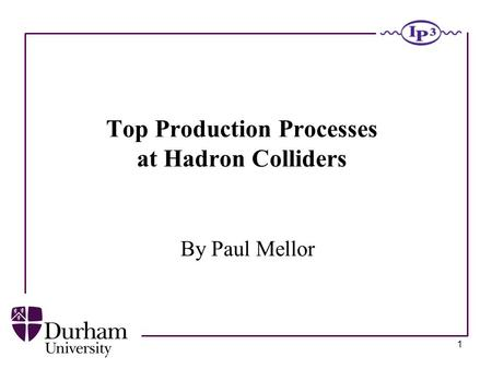 1 Top Production Processes at Hadron Colliders By Paul Mellor.