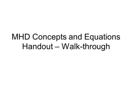 MHD Concepts and Equations Handout – Walk-through.