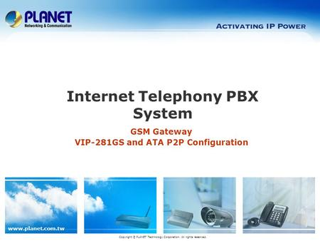 Www.planet.com.tw GSM Gateway VIP-281GS and ATA P2P Configuration Internet Telephony PBX System Copyright © PLANET Technology Corporation. All rights reserved.
