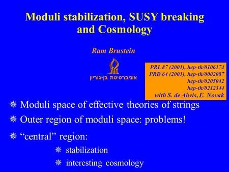 "אוניברסיטת בן - גוריון Ram Brustein  Moduli space of effective theories of strings  Outer region of moduli space: problems!  ""central"" region:  stabilization."