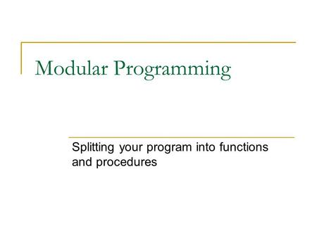 Modular Programming Splitting your program into functions and procedures.