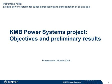 SINTEF Energy Research 1 KMB Power Systems project: Objectives and preliminary results Presentation March 2009 Petromaks KMB: Electric power systems for.