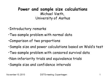 November 10, 2010DSTS meeting, Copenhagen1 Power and sample size calculations Michael Væth, University of Aarhus Introductory remarks Two-sample problem.
