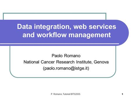 P. Romano, Tutorial BITS2005 1 Data integration, web services and workflow management Paolo Romano National Cancer Research Institute, Genova